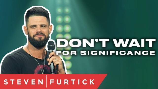 Steven Furtick - Don't Wait For Significance