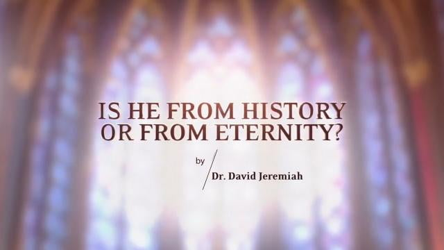David Jeremiah - Is He From History or From Eternity?