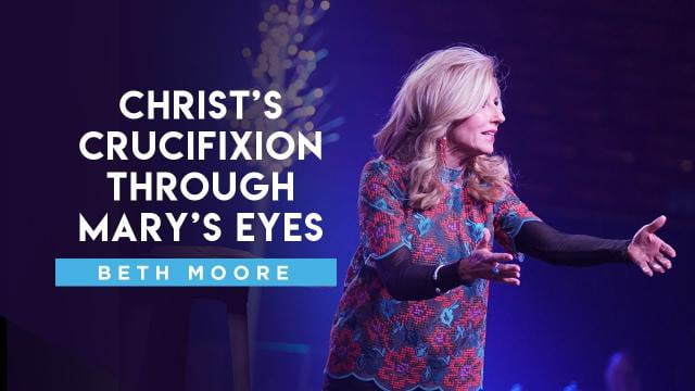 Beth Moore - Christ's Crucifixion through Mary's Eyes